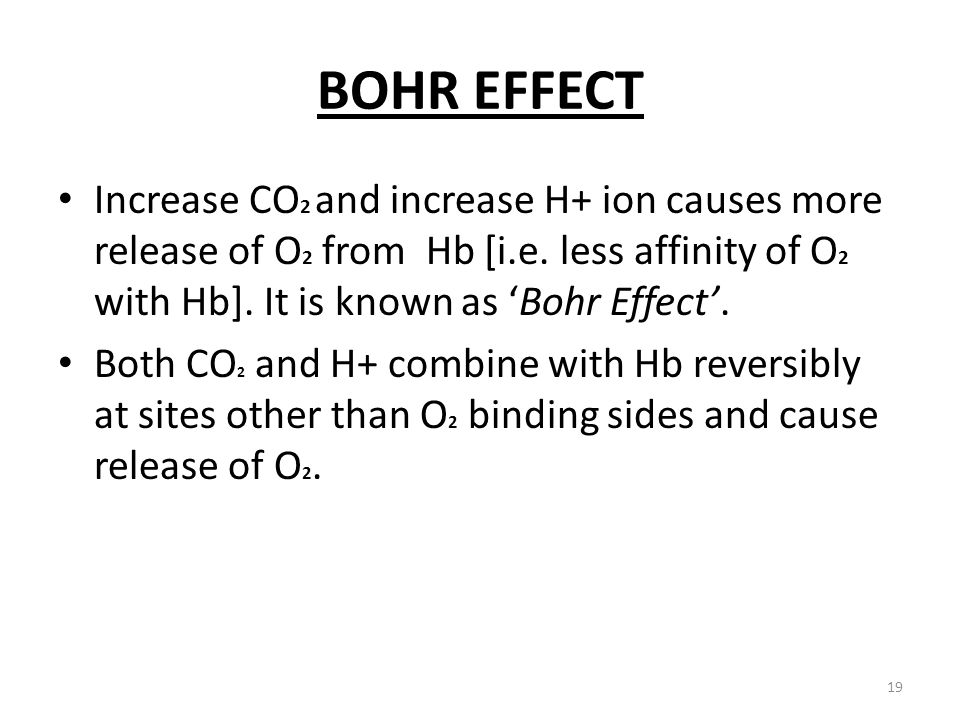 BOHR EFFECT Increase CO2 and increase H+ ion causes more release of O2 from Hb [i.e. less affinity of O2 with Hb]. It is known as 'Bohr Effect'.